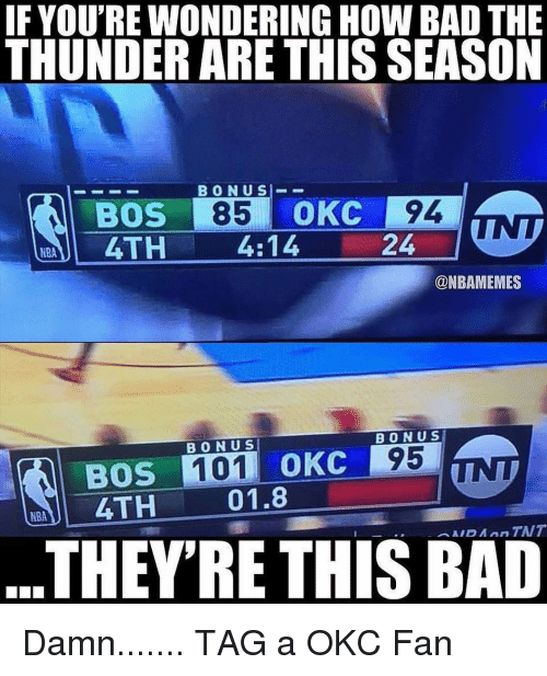 Bad, Sports, and How: IF YOU'RE WONDERING HOW BAD THE  THUNDER ARE THIS SEASON  BOS 85 OKC 94  4TH  4:14  @NBAMEMES  ONUS  B O N US  BOS 101 oKC 95  TH  01.8  THEY'RE THIS BAD Damn....... TAG a OKC Fan