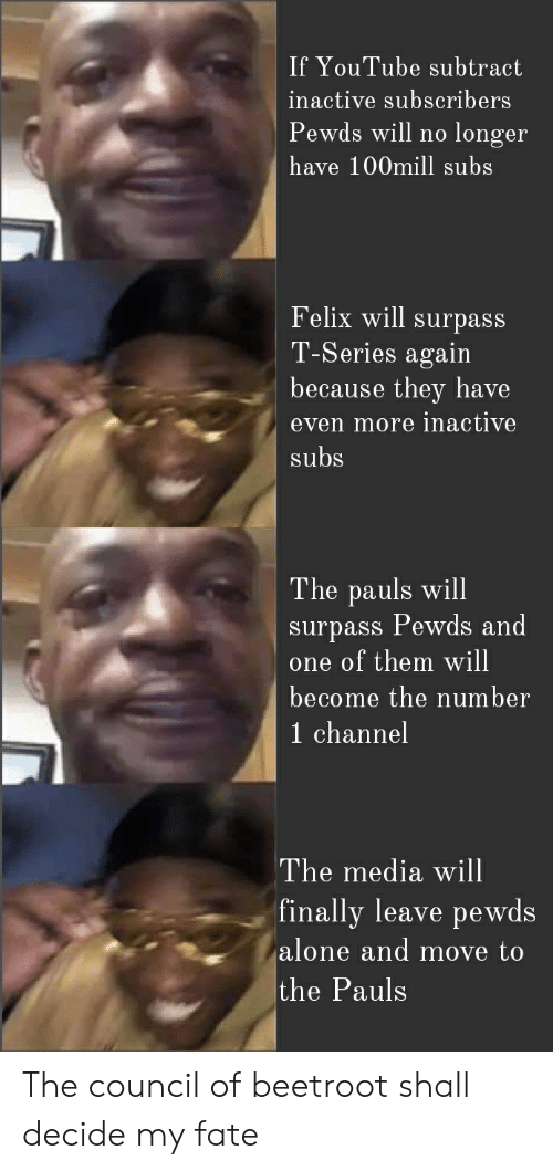 Being Alone, youtube.com, and Fate: If YouTube subtract  inactive subscribers  Pewds will no longer  have 100mill subs  Felix will surpass  T-Series again  because they have  even more inactive  subs  The pauls will  surpass Pewds and  one of them will  become the number  1 channel  The media will  finally leave pewds  alone and move to  the Pauls The council of beetroot shall decide my fate