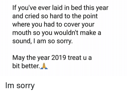 I Am So Sorry: If you've ever laid in bed this year  and cried so hard to the point  where you had to cover your  mouth so you wouldn't make a  sound, I am so sorry  May the year 2019 treat u a  bit better.A Im sorry