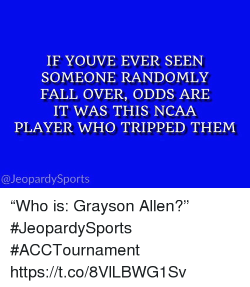 """fall over: IF YOUVE EVER SEEN  SOMEONE RANDOMLY  FALL OVER, ODDS ARE  IT WAS THIS NCAA  PLAYER WHO TRIPPED THEM  @JeopardySports """"Who is: Grayson Allen?"""" #JeopardySports #ACCTournament https://t.co/8VlLBWG1Sv"""