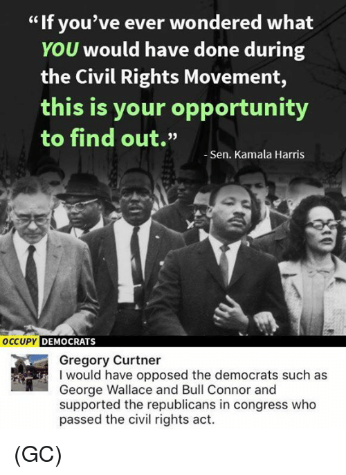 "Memes, Opportunity, and George Wallace: If you've ever wondered what  YOU would have done during  the Civil Rights Movement,  this is your opportunity  to find out.""  Sen. Kamala Harris  OCCUPY  DEMOCRATS  Gregory Curtner  I would have opposed the democrats such as  George Wallace and Bull Connor and  supported the republicans in congress who  passed the civil rights act. (GC)"