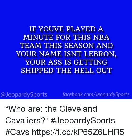 "Cleveland Cavaliers: IF YOUVE PLAYED A  MINUTE FOR THIS NBA  TEAM THIS SEASON ANID  YOUR NAME ISNT LEBRON  YOUR ASS IS GETTING  SHIPPED THE HELL OUT  @JeopardySportsfacebook.com/JeopardySports ""Who are: the Cleveland Cavaliers?"" #JeopardySports #Cavs https://t.co/kP65Z6LHR5"