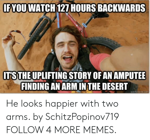 amputee: IF YOUWATCH 127 HOURS BACKWARDS  ITS THE UPLIFTING STORY OF AN AMPUTEE  FINDING AN ARMIN THE DESERT  quickmeme.com He looks happier with two arms. by SchitzPopinov719 FOLLOW 4 MORE MEMES.