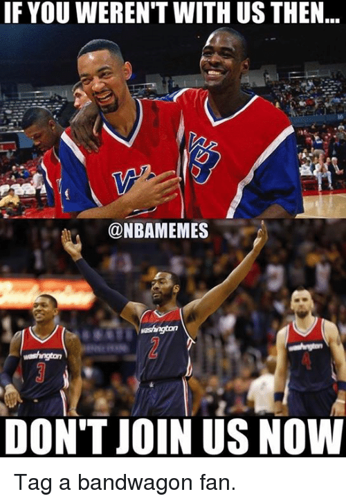 Bandwagoner: IF YOUWEREN'T WITH US THEN  @NBAMEMES  DON'T JOIN US NOW Tag a bandwagon fan.
