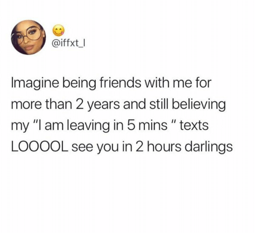 """Friends, Memes, and Texts: @iffxt I  Imagine being friends with me for  more than 2 years and still believing  my """"I am leaving in 5 mins """" texts  LOOOOL see you in 2 hours darlings"""