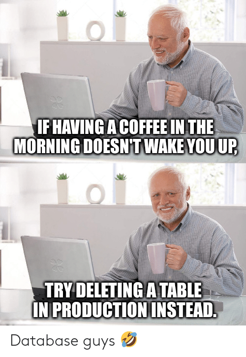 Coffee, Table, and Database: IFHAVING A COFFEE IN THE  MORNING DOESNT WAKE YOU UP  TRY DELETING A TABLE  IN PRODUCTION INSTEAD. Database guys 🤣