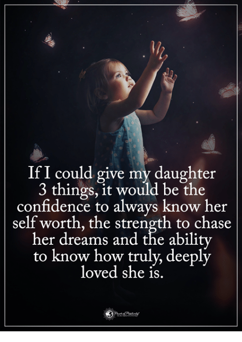 Ify: IfI could give my daughter  3 things, it would be the  confidence to always know her  self worth, the strength to chase  her dreams and the abilitv  to know how truly, deeply  loved she is.