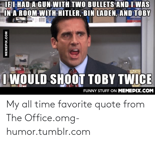 I Would Shoot Toby Twice: IFI HAD A GUN WITH TWO BULLETS AND I WAS  IN A ROOM WITH HITLER, BIN LADEN, AND TOBY  I WOULD SHOOT TOBY TWICE  FUNNY STUFF ON MEMEPIX.COM  MEMEPIX.COM My all time favorite quote from The Office.omg-humor.tumblr.com