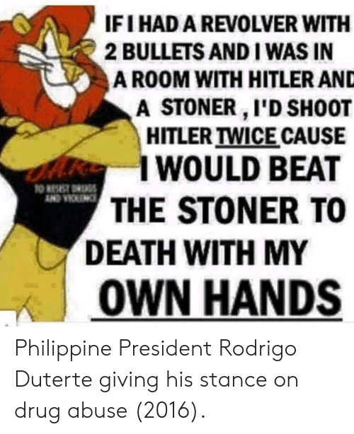 Rodrigo: IFI HAD A REVOLVER WITH  2 BULLETS AND I WAS IN  A ROOM WITH HITLER AND  A STONER I'D SH0OT  HITLER TWICE CAUSE  I WOULD BEAT  THE STONER TO  DEATH WITH MY  | OWN HANDS Philippine President Rodrigo Duterte giving his stance on drug abuse (2016).