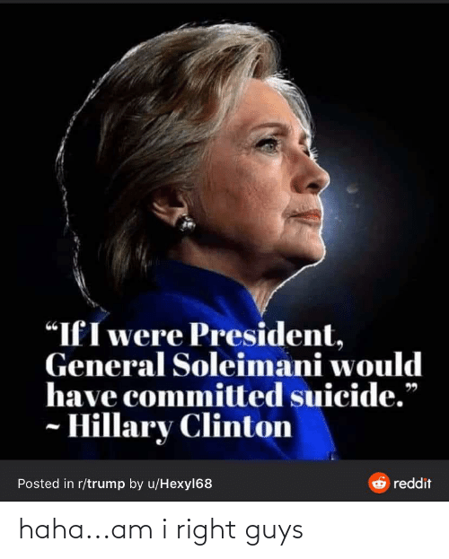 """clinton: """"IfI were President,  General Soleimani would  have committed suicide.""""  - Hillary Clinton  & reddit  Posted in r/trump by u/Hexyl68 haha...am i right guys"""