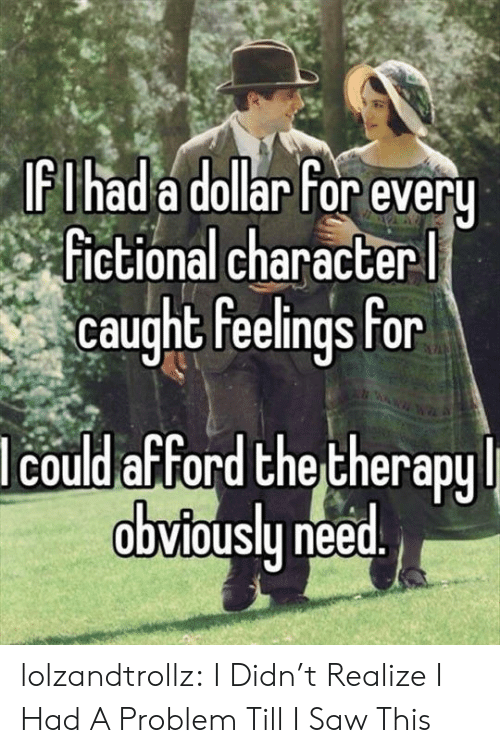 Saw, Tumblr, and Blog: IFIhad a dollar For every  Fictional character  caught feelings for  lcould afford the therapy  obviously need. lolzandtrollz:  I Didn't Realize I Had A Problem Till I Saw This