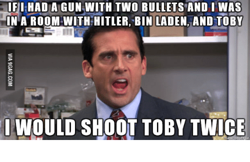 Shoot Toby Twice: IFIHAD A GUN WITH TWO BULLETS AND IWAS  IN A ROOM WITH HITLER, BIN LADEN, AND TOBY  WOULD SHOOT TOBY TWICE