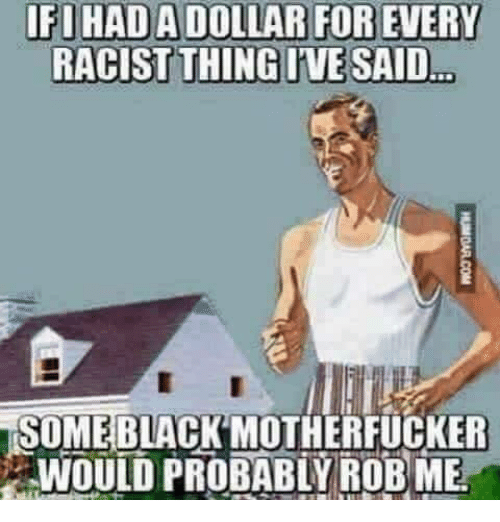 Black Motherfucker: IFIHADADOLLAR FOR EVERY  SOME BLACK MOTHERFUCKER  WOULD PROBABLY ROB ME