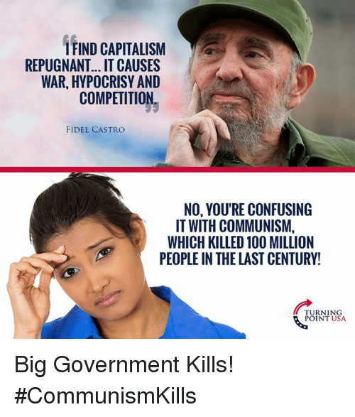 Fidel: IFIND CAPITALISM  REPUGNANT... IT CAUSES  WAR, HYPOCRISY AND  COMPETITION  FIDEL CASTRO  NO, YOU'RE CONFUSING  IT WITH COMMUNISM,  WHICH KILLED 100 MILLION  PEOPLE IN THE LAST CENTURY!  TURNING  POINT USA Big Government Kills! #CommunismKills