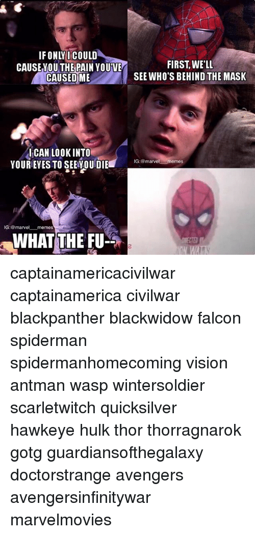 Marvel Memes: IFONLYI COULD  THE  FIRST, WE'LI  SEE WHO'S BEHIND THE MASK  CAUSEYOU PAIN YOUVE  CAUSEDME  ICAN LOOKINTO  YOUREYES TO SEEOUDIE  IG:marvel memes  IG: @marvel_一memes  WHAT THE FU  2 captainamericacivilwar captainamerica civilwar blackpanther blackwidow falcon spiderman spidermanhomecoming vision antman wasp wintersoldier scarletwitch quicksilver hawkeye hulk thor thorragnarok gotg guardiansofthegalaxy doctorstrange avengers avengersinfinitywar marvelmovies