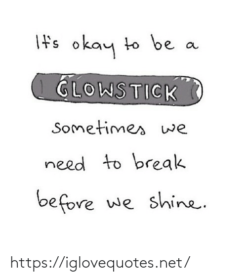 Break: If's okay to be  GLOWSTICK  Sometimes we  need to break  before we shine. https://iglovequotes.net/