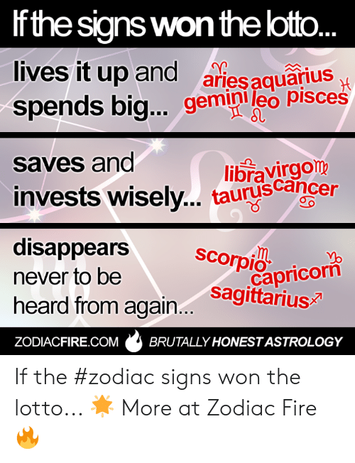 Fire, Capricorn, and Gemini: Ifthe signs won the loto  lives it up and ariesquarius  spends big... gemini leo pisces  saves and  libravirgom  invests wisely.. tauruscance  disappears scopioricori  never to be  heard from again... sagita  capricorn  ZODIACFIRE.COMBRUTALLY HONESTASTROLOGY If the #zodiac signs won the lotto... 🌟  More at Zodiac Fire 🔥