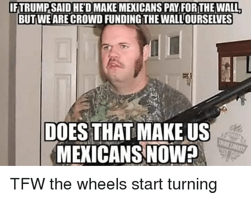 thought process: IFTRUMP SAID HED MAKE MEXICANS PAY FOR THE WALL  BUTWE ARE CROWD FUNDING THE WALLOURSELVES  DOES THAT MAKE US  MEKICANS NOW  THINK LIBERTY TFW the wheels start turning