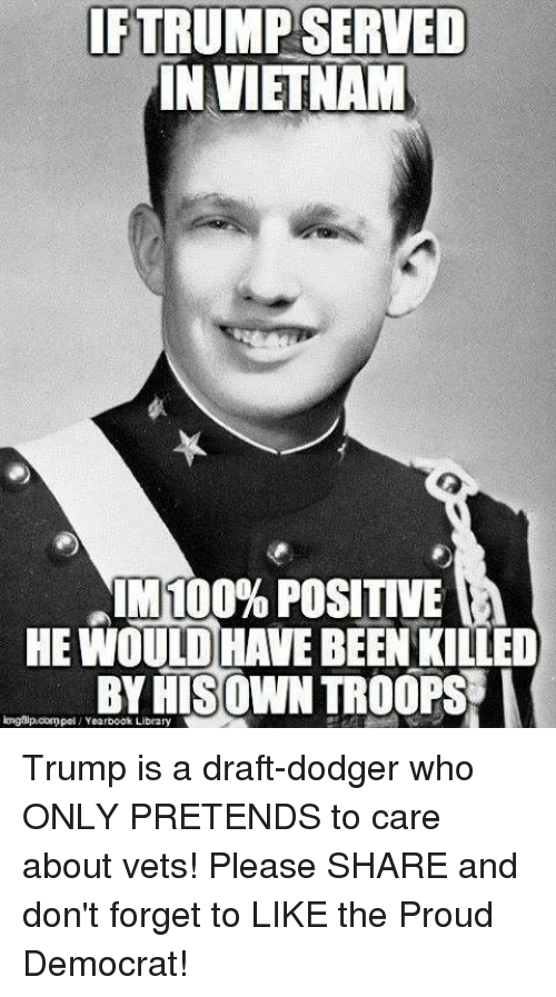 Dodger: IFTRUMP SERVED  IN VIETNAM  IM 100% POSITIVE  HE WOULD HAVE BEEN KILLED  BYRISOWN TROOPS I  longflipcompel Yearbook Library Trump is a draft-dodger who ONLY PRETENDS to care about vets! Please SHARE and don't forget to LIKE the Proud Democrat!
