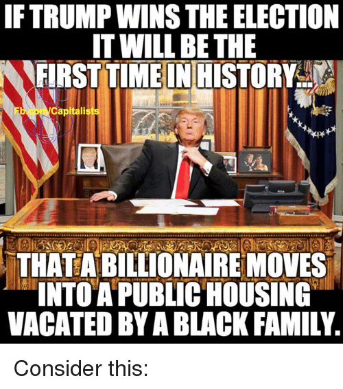 Memes, Capital, and Capitalism: IFTRUMPWINSTHEELECTION  IT WILL BE THE  FIRST TIMEINHISTORY  Capital  THATABILLIONAIREMOVES  INTO A PUBLIC HOUSING  VACATED BY A BLACK FAMILY. Consider this: