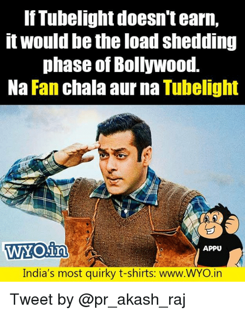 Chalã©: IfTubelight doesn't earn,  it would be the load shedding  phase of Bollywood.  Na Fan chala aur na Tubelight  WYO.in  WYO1a  APPU  India's most quirky t-shirts: www.WYO.irn Tweet by @pr_akash_raj