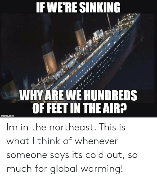 Globalism: IFWERE SINKING  WHY ARE NE HUNDREDS  OF FEET IN THE AIR  imgfip.com Im in the northeast. This is what I think of whenever someone says  its cold out, so much for global warming!
