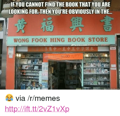 "Memes, Book, and Http: IFYOU CANNOT FIND THE BOOK THAT YOUARE  LOOKING FOR,THEN YOU'RE OBVIOUSLY IN THE..  WONG FOOK HING BOOK STORE  180A  quickmeme.com <p>😂 via /r/memes <a href=""http://ift.tt/2vZ1vXp"">http://ift.tt/2vZ1vXp</a></p>"