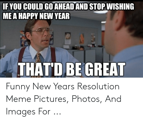 New Years Resolution Meme: IFYOU COULD GO AHEAD AND STOP WISHING  ME A HAPPY NEW YEAR  THAT'D BE GREAT Funny New Years Resolution Meme Pictures, Photos, And Images For ...