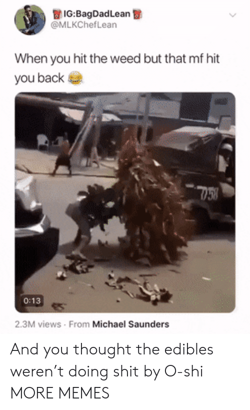edibles: IG:BagDadLean  @MLKChefLean  When you hit the weed but that mf hit  you back  0:13  2.3M views From Michael Saunders And you thought the edibles weren't doing shit by O-shi MORE MEMES