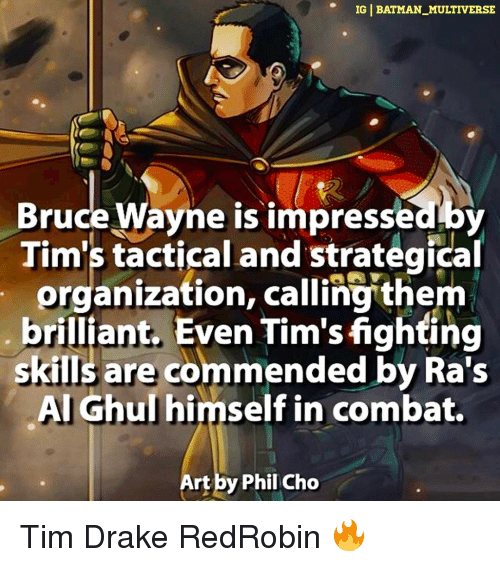 Wayned: IG BATMAN MULTIVERSE  Bruce Wayne is impresseaby  Tim's tactical and strategical  organization, calling them  brilliant. Even Tim'sfighting  skills are commended by Ra's  Al Ghul himself in combat.  Art by Phil Cho Tim Drake RedRobin 🔥