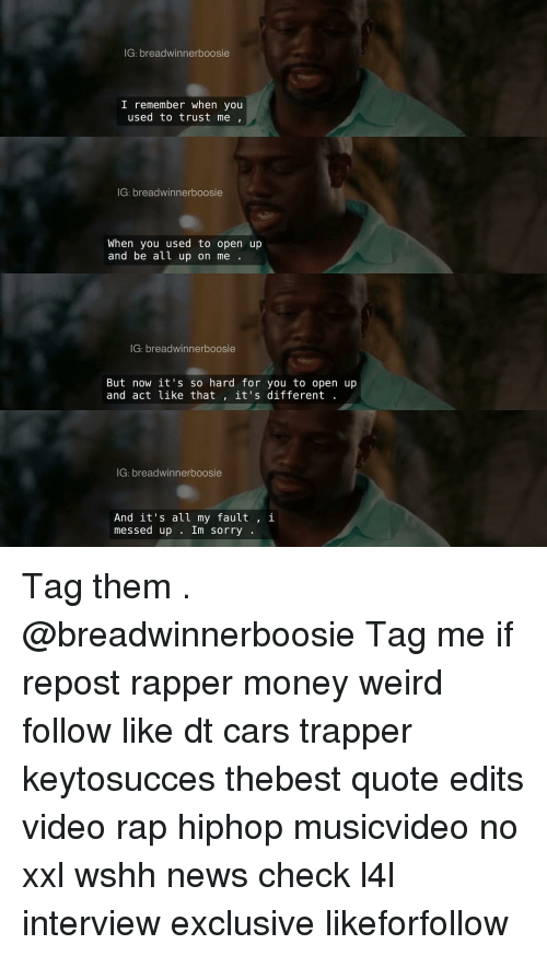 boosie: IG: breadwinner boosie  I remember when you  used to trust me  IG: breadwinnerboosie  When you used to open up  and be all up on me  IG: breadwinner boosie  But now it's so hard for you to open up  and act like that  it's different  IG: breadwinnerboosie  And it's all my fault  i  messed up  Im sorry Tag them . @breadwinnerboosie Tag me if repost rapper money weird follow like dt cars trapper keytosucces thebest quote edits video rap hiphop musicvideo no xxl wshh news check l4l interview exclusive likeforfollow