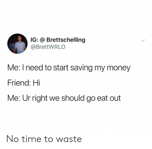 no time: IG: @ Brettschelling  @BrettWRLD  Me: I need to start saving my money  Friend: Hi  Me: Ur right we should go eat out No time to waste