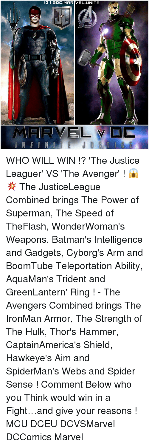 Spider Senses: IG   @DC.MARIVEL,UNITE  ELVD WHO WILL WIN !? 'The Justice Leaguer' VS 'The Avenger' ! 😱💥 The JusticeLeague Combined brings The Power of Superman, The Speed of TheFlash, WonderWoman's Weapons, Batman's Intelligence and Gadgets, Cyborg's Arm and BoomTube Teleportation Ability, AquaMan's Trident and GreenLantern' Ring ! - The Avengers Combined brings The IronMan Armor, The Strength of The Hulk, Thor's Hammer, CaptainAmerica's Shield, Hawkeye's Aim and SpiderMan's Webs and Spider Sense ! Comment Below who you Think would win in a Fight…and give your reasons ! MCU DCEU DCVSMarvel DCComics Marvel