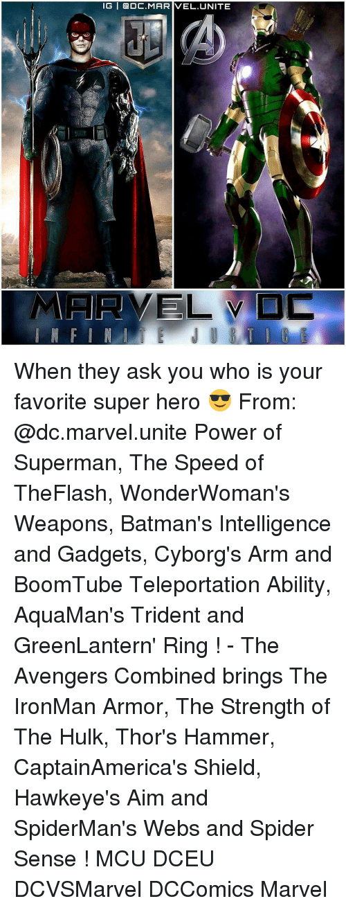 Spider Senses: IG   @DC.MARIVEL.UNITE When they ask you who is your favorite super hero 😎 From: @dc.marvel.unite Power of Superman, The Speed of TheFlash, WonderWoman's Weapons, Batman's Intelligence and Gadgets, Cyborg's Arm and BoomTube Teleportation Ability, AquaMan's Trident and GreenLantern' Ring ! - The Avengers Combined brings The IronMan Armor, The Strength of The Hulk, Thor's Hammer, CaptainAmerica's Shield, Hawkeye's Aim and SpiderMan's Webs and Spider Sense ! MCU DCEU DCVSMarvel DCComics Marvel
