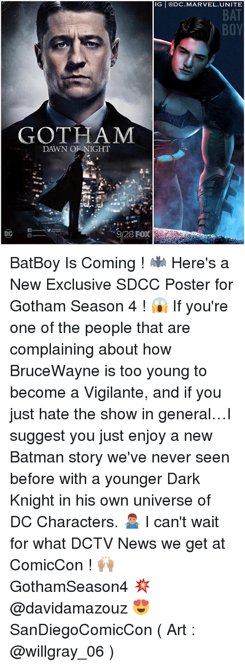 posterize: IG @DC.MARVEL. UNITE  BAT  GOTHAM  DAWN OF NIGHT  9/28 FOX BatBoy Is Coming ! 🦇 Here's a New Exclusive SDCC Poster for Gotham Season 4 ! 😱 If you're one of the people that are complaining about how BruceWayne is too young to become a Vigilante, and if you just hate the show in general…I suggest you just enjoy a new Batman story we've never seen before with a younger Dark Knight in his own universe of DC Characters. 🤷🏽♂️ I can't wait for what DCTV News we get at ComicCon ! 🙌🏽 GothamSeason4 💥 @davidamazouz 😍 SanDiegoComicCon ( Art : @willgray_06 )