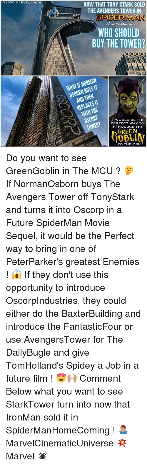 normans: IG DC.MARVEL.UNITE  NOW THAT TONY STARK SOLD  THE AVENGERS TOWER IN  SPIDER MAN  WHO SHOULD  BUY THE TOWER?  WHAT IF NORMAN  OSBORN BUYS IT  AND THEN  REPLACES IT  WITH THE  IT WOULD BE THE  PERFECT WAY TO  INTRODUCE THE  GREEN  40BLI  TO THE MCU Do you want to see GreenGoblin in The MCU ? 🤔 If NormanOsborn buys The Avengers Tower off TonyStark and turns it into Oscorp in a Future SpiderMan Movie Sequel, it would be the Perfect way to bring in one of PeterParker's greatest Enemies ! 😱 If they don't use this opportunity to introduce OscorpIndustries, they could either do the BaxterBuilding and introduce the FantasticFour or use AvengersTower for The DailyBugle and give TomHolland's Spidey a Job in a future film ! 😍🙌🏽 Comment Below what you want to see StarkTower turn into now that IronMan sold it in SpiderManHomeComing ! 🤷🏽‍♂️ MarvelCinematicUniverse 💥 Marvel 🕷