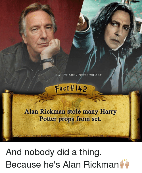 Alan Rickman: IG GA HARRY POTTERS FACT  a C  Alan Rickman stole many Harry  Potter props from set. And nobody did a thing. Because he's Alan Rickman🙌🏽