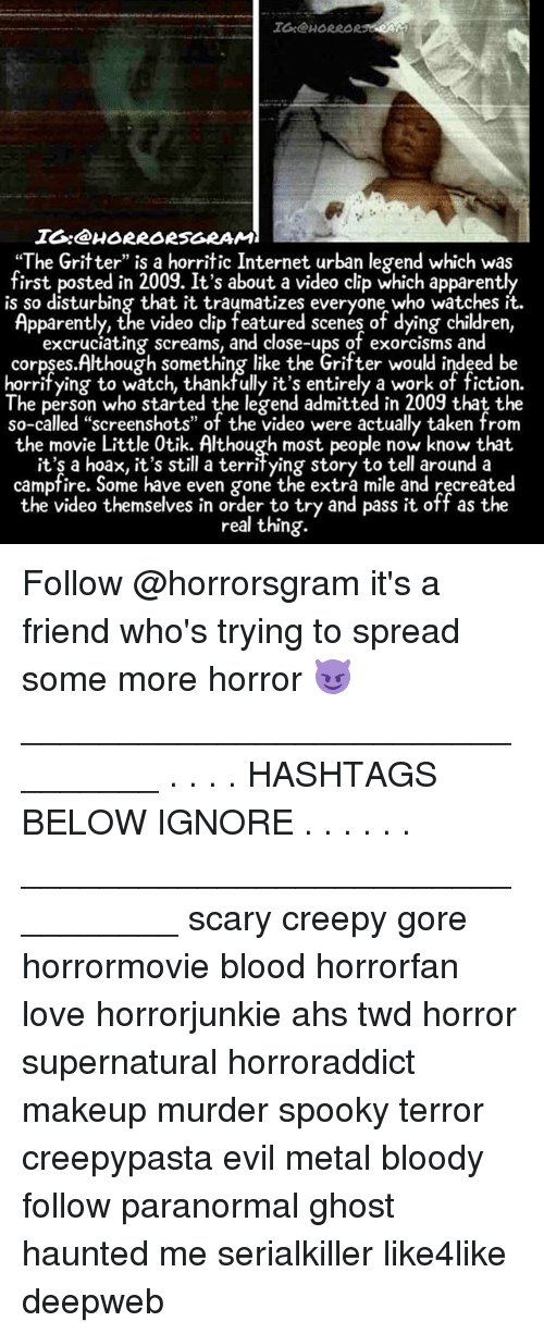 "video clip: IG@HORRAR RAG  IO:@HORRORSGRAM  ""The Gritter"" is a horritic Internet urban legend which was  first posted in 2009. It's about a video clip which apparently  is so disturbing that it traumatizes everyone who watches it  Apparently, the video clip featured scenes of dying children,  excrucíating screams, and close-ups of exorcisms and  corpses.Although something like the Grifter would indeed be  horrifying to watch, thankfully it's entirely a work of fiction.  The person who started the legend admitted in 2009 that the  so-called ""screenshots"" of the video were actually taken from  the movie Little 0tik. Although most people now know that.  it'ş a hoax, it's still a territying story to tell around a  campfire. Some have even gone the extra mile and recreated  the video themselves in order to try and pass it off as the  real thing.  the video themselves in order o try and pssit off as the Follow @horrorsgram it's a friend who's trying to spread some more horror 😈 ________________________________ . . . . HASHTAGS BELOW IGNORE . . . . . . _________________________________ scary creepy gore horrormovie blood horrorfan love horrorjunkie ahs twd horror supernatural horroraddict makeup murder spooky terror creepypasta evil metal bloody follow paranormal ghost haunted me serialkiller like4like deepweb"