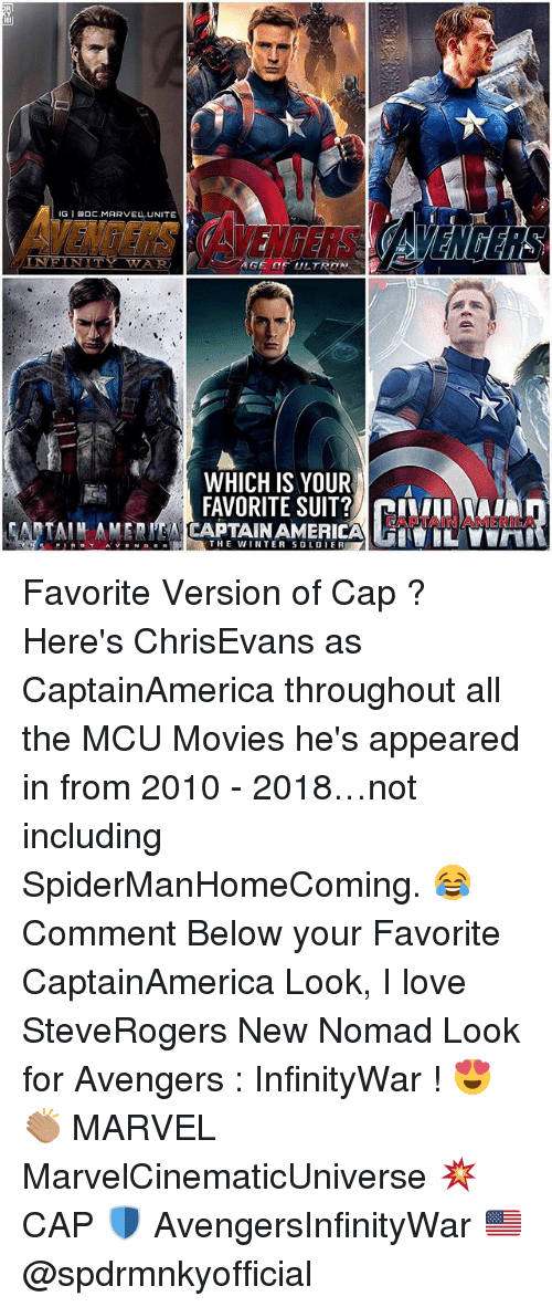 Soldie: IG I 0C.MARVEL.UNITE  VENTERS AVENGERS  INEINITY WAR  WHICH IS YOUR  FAVORITE SUIT? ILA  CAPTAIN AMERICA  THE WINTER SOLDIE Favorite Version of Cap ? Here's ChrisEvans as CaptainAmerica throughout all the MCU Movies he's appeared in from 2010 - 2018…not including SpiderManHomeComing. 😂 Comment Below your Favorite CaptainAmerica Look, I love SteveRogers New Nomad Look for Avengers : InfinityWar ! 😍👏🏽 MARVEL MarvelCinematicUniverse 💥 CAP 🛡 AvengersInfinityWar 🇺🇸 @spdrmnkyofficial