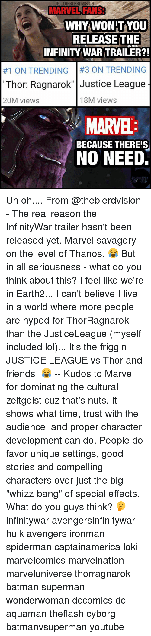 """Lokie: IG I THEBLERDVISION  MARVEL FANS3  MARVEL FANS  WHYWON'TYoU  RELEASE THE  INFINITY WAR TRAILER?!  #1 ON TRENDING   #3 ON TRENDING  """"Thor: Ragnarok"""" Justice League  20M views  18M views  MARVEL  NO NEED  BECAUSE THERE'S Uh oh.... From @theblerdvision - The real reason the InfinityWar trailer hasn't been released yet. Marvel savagery on the level of Thanos. 😂 But in all seriousness - what do you think about this? I feel like we're in Earth2... I can't believe I live in a world where more people are hyped for ThorRagnarok than the JusticeLeague (myself included lol)... It's the friggin JUSTICE LEAGUE vs Thor and friends! 😂 -- Kudos to Marvel for dominating the cultural zeitgeist cuz that's nuts. It shows what time, trust with the audience, and proper character development can do. People do favor unique settings, good stories and compelling characters over just the big """"whizz-bang"""" of special effects. What do you guys think? 🤔 infinitywar avengersinfinitywar hulk avengers ironman spiderman captainamerica loki marvelcomics marvelnation marveluniverse thorragnarok batman superman wonderwoman dccomics dc aquaman theflash cyborg batmanvsuperman youtube"""