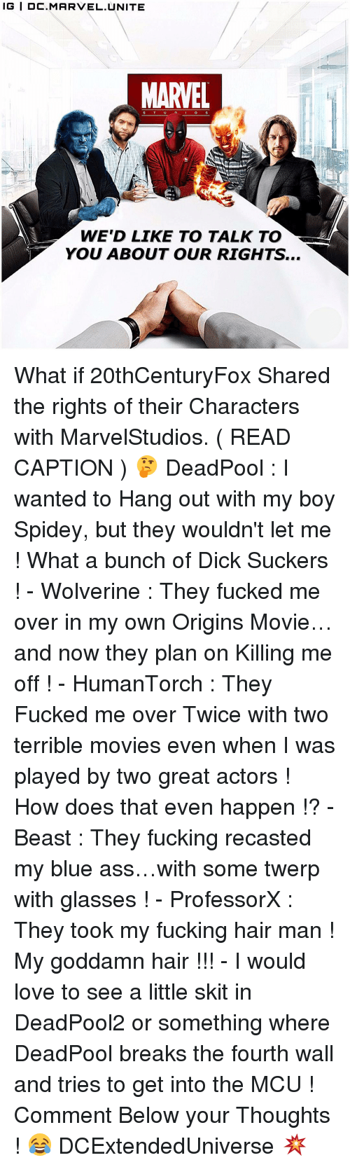 breaking the fourth wall: IG IDC. MARVEL UNITE  MARVEL  WE'D LIKE TO TALK TO  YOU ABOUT OUR RIGHTS... What if 20thCenturyFox Shared the rights of their Characters with MarvelStudios. ( READ CAPTION ) 🤔 DeadPool : I wanted to Hang out with my boy Spidey, but they wouldn't let me ! What a bunch of Dick Suckers ! - Wolverine : They fucked me over in my own Origins Movie…and now they plan on Killing me off ! - HumanTorch : They Fucked me over Twice with two terrible movies even when I was played by two great actors ! How does that even happen !? - Beast : They fucking recasted my blue ass…with some twerp with glasses ! - ProfessorX : They took my fucking hair man ! My goddamn hair !!! - I would love to see a little skit in DeadPool2 or something where DeadPool breaks the fourth wall and tries to get into the MCU ! Comment Below your Thoughts ! 😂 DCExtendedUniverse 💥