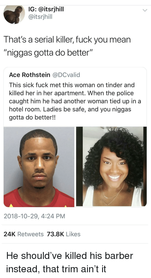 """24K: IG: @itsrjhill  @itsrjhill  That's a serial killer, fuck you mean  """"niggas gotta do better""""  Ace Rothstein @DCvalid  This sick fuck met this woman on tinder and  killed her in her apartment. When the police  caught him he had another woman tied up in a  hotel room. Ladies be safe, and you niggas  gotta do better!!  2018-10-29, 4:24 PM  24K Retweets 73.8K Likes He should've killed his barber instead, that trim ain't it"""