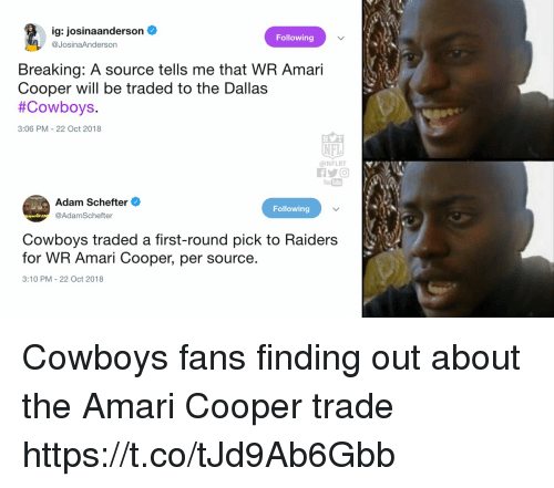 first-round-pick: ig: josinaanderson  @JosinaAnderson  Following  Breaking: A source tells me that WR Amari  Cooper will be traded to the Dallas  #Cowboys  3:06 PM-22 Oct 2018  NFL  @NFLRT  You Tube  Adam Schefter  @AdamSchefter  Following  Cowboys traded a first-round pick to Raiders  for WR Amari Cooper, per source  3:10 PM 22 Oct 2018 Cowboys fans finding out about the Amari Cooper trade https://t.co/tJd9Ab6Gbb