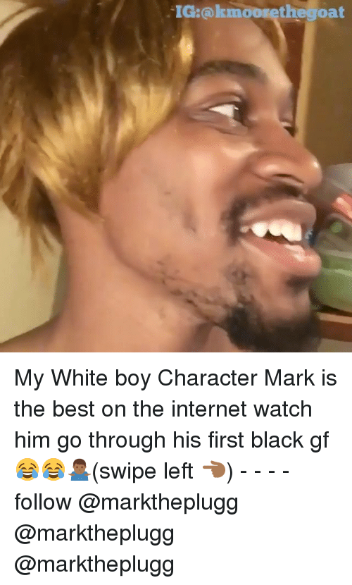 Internet, Memes, and Best: IG:@kmoorethegoat My White boy Character Mark is the best on the internet watch him go through his first black gf 😂😂🤷🏾‍♂️(swipe left 👈🏾) - - - - follow @marktheplugg @marktheplugg @marktheplugg
