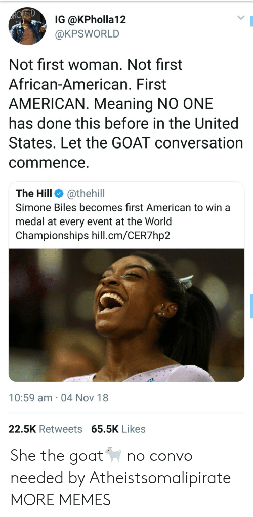 Simone: IG @KPholla12  @KPSWORLD  Not first woman. Not first  African-American. First  AMERICAN. Meaning NO ONE  has done this before in the United  States. Let the GOAT conversation  commence  The Hill @thehill  Simone Biles becomes first American to win a  medal at every event at the Worid  Championships hill.cm/CER7hp2  10:59 am 04 Nov 18  22.5K Retweets 65.5K Likes She the goat🐐 no convo needed by Atheistsomalipirate MORE MEMES