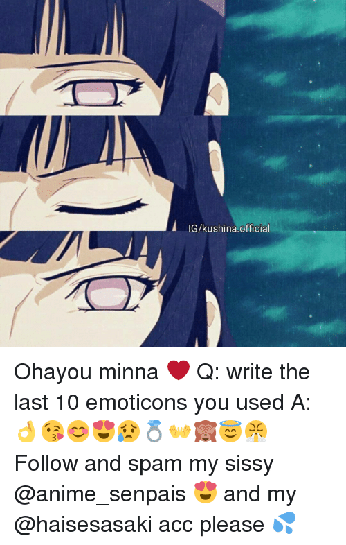 emoticons: IG/kushina,official Ohayou minna ❤ Q: write the last 10 emoticons you used A: 👌😘😊😍😥💍👐🙈😇😤 ♡ Follow and spam my sissy @anime_senpais 😍 and my @haisesasaki acc please 💦