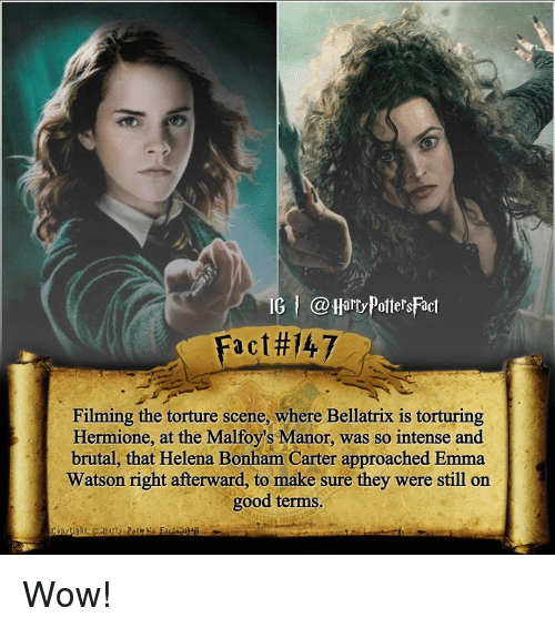 manor: IG l @Harry PottersFact  Fact 47  Filming the torture scene, where Bellatrix is torturing  Hermione, at the Malfoy's Manor, was so intense and  brutal, that Helena Bonham Carter approached Emma  Watson right afterward, to make sure they were still on  good terms. Wow!