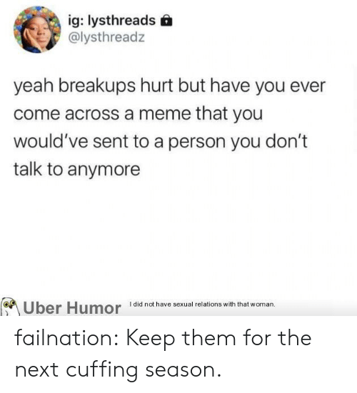 Meme That: ig: lysthreads  @lysthreadz  yeah breakups hurt but have you ever  come across a meme that you  would've sent to a person you don't  talk to anymore  Uber Humor  I did not have sexual relations with that woman. failnation:  Keep them for the next cuffing season.