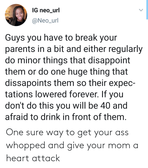 Either: IG neo_url  @Neo_url  Guys you have to break your  parents in a bit and either regularly  do minor things that disappoint  them or do one huge thing that  dissapoints them so their expec-  tations lowered forever. If you  don't do this you will be 40 and  afraid to drink in front of them. One sure way to get your ass whopped and give your mom a heart attack