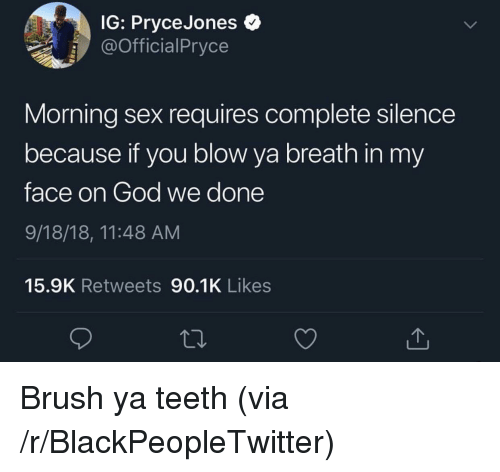 Blackpeopletwitter, God, and Sex: IG: PryceJones  @OfficialPryce  Morning sex requires complete silence  because if you blow ya breath in my  face on God we done  9/18/18, 11:48 AM  15.9K Retweets 90.1K Likes Brush ya teeth (via /r/BlackPeopleTwitter)